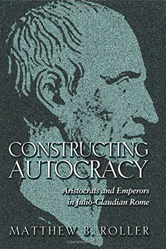 Constructing Autocracy: Aristocrats and Emperors in Julio-Claudian Rome.: Roller, Matthew B.