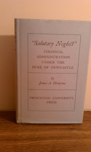 """Salutary Neglect""""; Colonial Administration Under the Duke: James A. Henretta"""