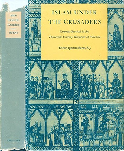 Islam Under the Crusaders : Colonial Survival in the Thirteenth-Century Kingdom of Valencia: Burns,...