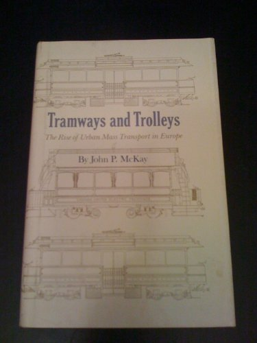 Tramways and Trolleys: The Rise of Urban Mass Transport in Europe.: McKay, John P.