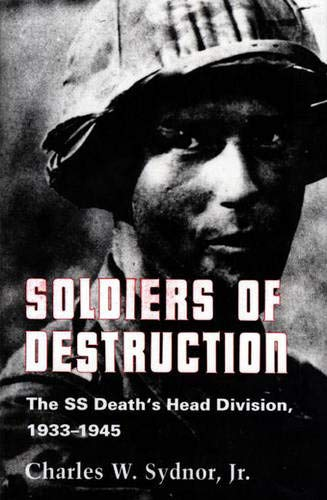 Soldiers of Destruction: The SS Death's Head Division, 1933-1945: Charles Sydnor