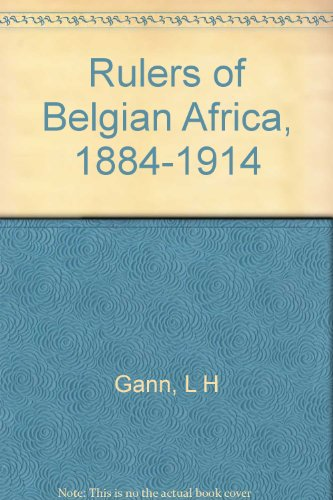 The Rulers of Belgian Africa, 1884-1914: Gann, L. H.; Duignan, Peter