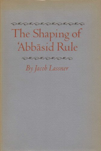 The Shaping of 'Abbasid Rule (Princeton Studies on the Near East): Lassner, Jacob