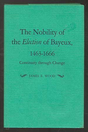 THE NOBILITY OF THE ELECTION OF BAYEUX, 1463-1666: CONTINUITY THROUGH CHANGE.: Wood, James B.
