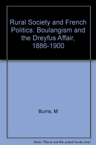 Rural Society and French Politics: Boulangism and the Dreyfus Affair, 1886-1900: Burns, Michael