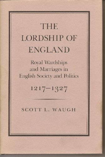 The Lordship of England: Royal Wardships and Marriages in English Society and Politics, 1217-1327: ...