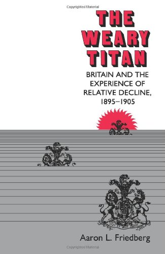 The Weary Titan: Britain and the Experience of Relative Decline, 1895-1905: Friedberg, Aaron L.