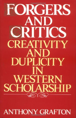 Forgers and Critics: Creativity and Duplicity in Western Scholarship: Grafton, Anthony