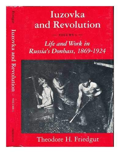 Iuzovka and Revolution, Volume I: Life and Work in Russia's Donbass, 1869-1924 (Princeton ...
