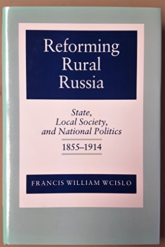 Reforming Rural Russia: State, Local Society, and National Politics, 1855-1914 (Studies of the ...