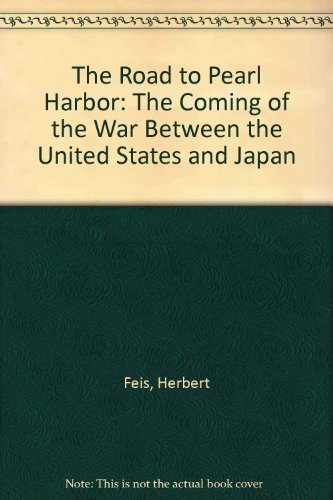 The road to Pearl Harbor : the coming of the war between the United States and Japan: Feis, Herbert