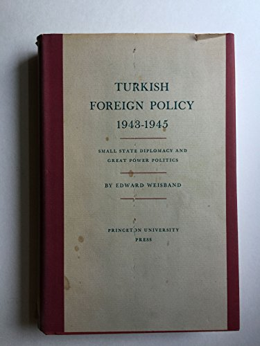 Turkish Foreign Policy, 1943-45: Small State Diplomacy and Great Power Politics: Edward Weisband