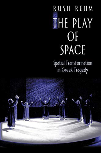 The Play of Space: Spatial Transformation in Greek Tragedy (Hardback): Rush Rehm