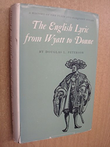 The English lyric from Wyatt to Donne : a history of the plain and eloquent styles: Peterson, ...