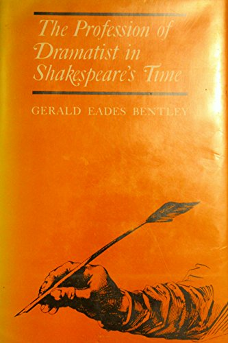 The Profession of Dramatist in Shakespeare's Time: Bentley, Gerald E.
