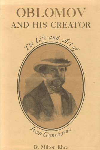 Oblomov and his Creator: Life and Art of Ivan Goncharov (Studies of the Harriman Institute, Columbia University) (0691062455) by Ehre, Milton