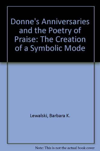 DONNE'S ANNIVERSARIES AND THE POETRY OF PRAISE: THE CREATION OF A SYMBOLIC MODE: Lewalski, ...