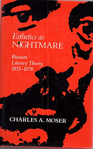 Esthetics as nightmare: Russian literary theory, 1855-1870.: Moser, Charles A.