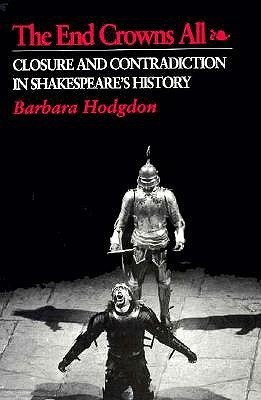 The End Crowns All: Closure and Contradiction in Shakespeare's History: Hodgdon