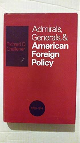 Admirals, Generals, And American Foreign Policy: 1898-1914.: Challener, Richard D.