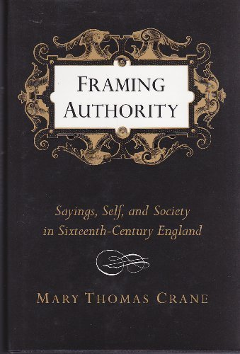 Framing Authority: Sayings, Self, and Society in Sixteenth-Century England: Crane, Mary Thomas