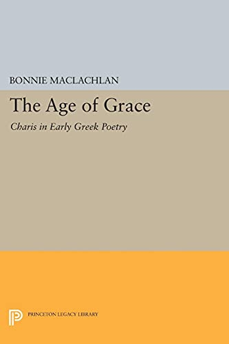 9780691069746: The Age of Grace: Charis in Early Greek Poetry (Princeton Legacy Library)