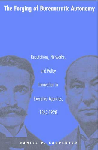 9780691070094: The Forging of Bureaucratic Autonomy: Reputations, Networks, and Policy Innovation in Executive Agencies, 1862-1928