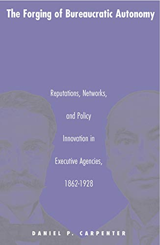 9780691070100: The Forging of Bureaucratic Autonomy: Reputations, Networks, and Policy Innovation in Executive Agencies, 1862-1928