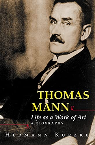 Thomas Mann Life as a Work of Art A Biography: Kurzke, Hermann