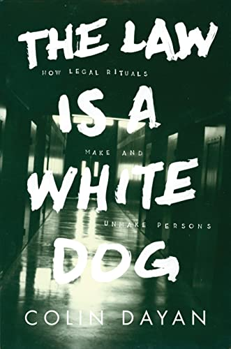 The Law Is a White Dog: How Legal Rituals Make and Unmake Persons: Dayan, Colin