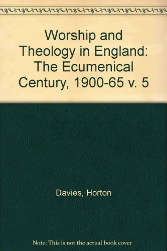 Worship and Theology in England. The Ecumenical Century, 1900-1965: Horton Davies