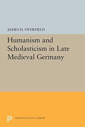 Humanism and Scholasticism in Late Medieval Germany.: OVERFIELD, James H.: