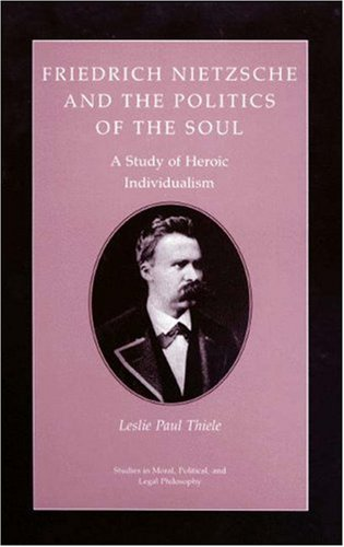 9780691073767: Friedrich Nietzsche and the Politics of the Soul: A Study of Heroic Individualism