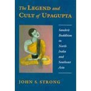 The Legend and Cult of Upagupta: Strong, John S.