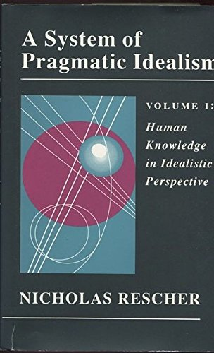 A System of Pragmatic Idealism, Volume I Human Knowledge in Idealistic Perspective (A System of ...