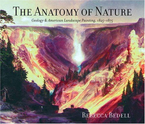 The Anatomy of Nature: Geology and American Landscape Painting, 1825-1875: Bedell, Rebecca