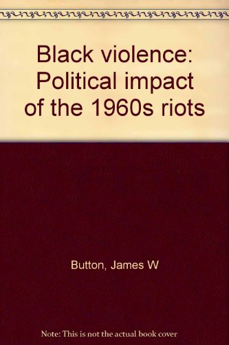 Black Violence: Political Impact of the 1960s Riots: Button, James W.