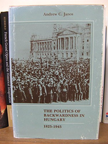 The Politics of Backwardness in Hungary: Dependence and Development on the European Periphery, 1825...