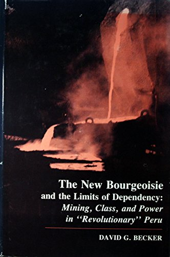 The New Bourgeoisie and the Limits of Dependency: Mining, Class, and Power in Revolutionary Peru (...