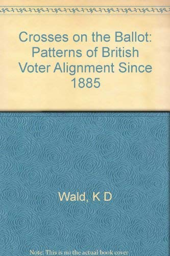 Crosses on the Ballot: Patterns of British Voter Alignment Since 1885: WALD, Kenneth D