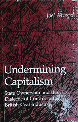 Undermining Capitalism: State Ownership and the Dialectic of Control in the British Coal Industry...