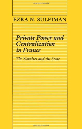 Private Power and Centralization in France: The Notaires and the State: Suleiman, Ezra N.