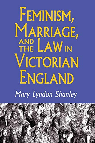 Feminism, Marriage, and the Law in Victorian England, 1850-1895: Mary Lyndon Shanley