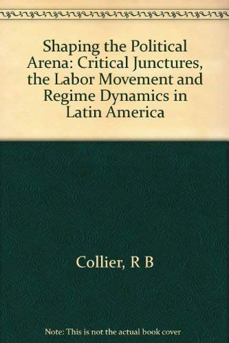 9780691078304: Shaping the Political Arena: Critical Junctures, the Labor Movement and Regime Dynamics in Latin America
