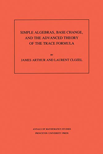 9780691085180: Simple Algebras, Base Change, and the Advanced Theory of the Trace Formula. (AM-120)