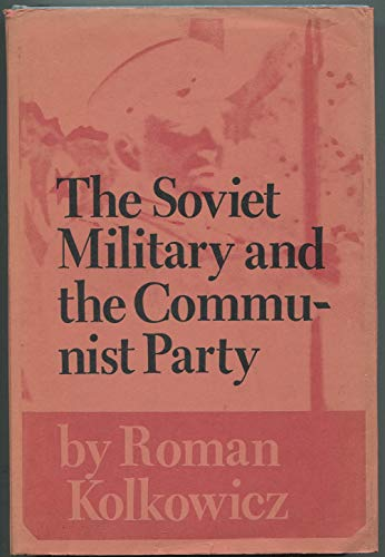 The Soviet military and the Communist Party: Kolkowicz, Roman
