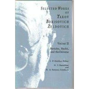 9780691087429: Selected Works of Yakov Borisovich Zeldovich, Volume II: Particlies, Nuclei, and the Universe (Selected Works of Yakov Borisovich Zeldovich, Vol 2)
