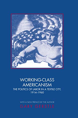 Working-Class Americanism: The Politics of Labor in a Textile City, 1914-1960 (0691089116) by Gary Gerstle