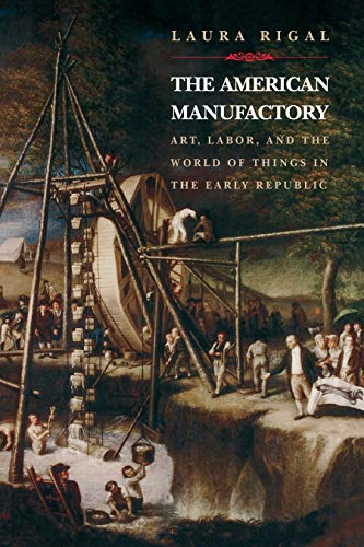 9780691089515: The American Manufactory: Art, Labor, and the World of Things in the Early Republic