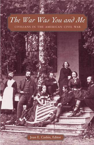The War Was You and Me: Civilians in the American Civil War: Cashin, Joan E.